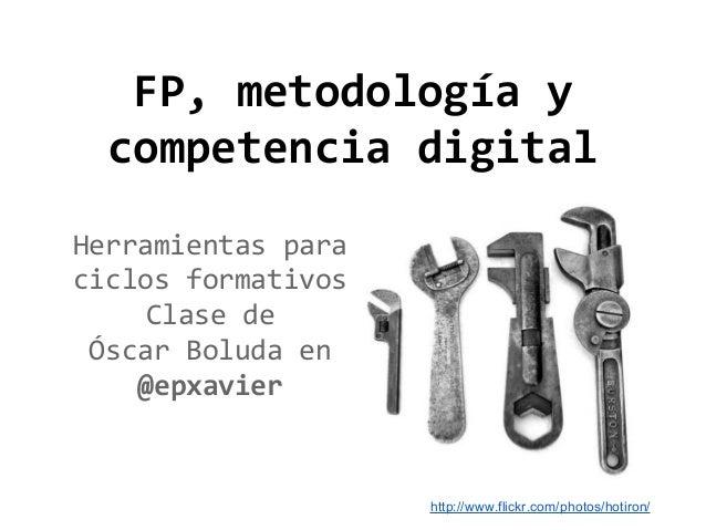 FP, metodología y competencia digital Herramientas para ciclos formativos Clase de Óscar Boluda en @epxavier  http://www.f...