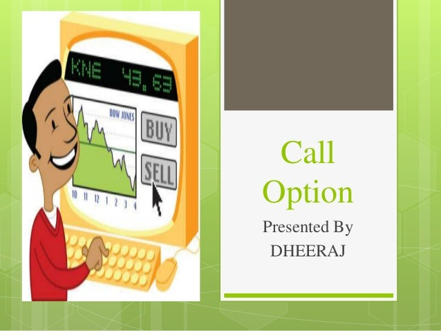 Call Option Presented By DHEERAJ