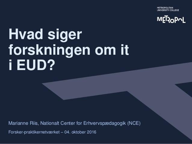 Hvad siger forskningen om it i EUD? Marianne Riis, Nationalt Center for Erhvervspædagogik (NCE) Forsker-praktikernetværket...