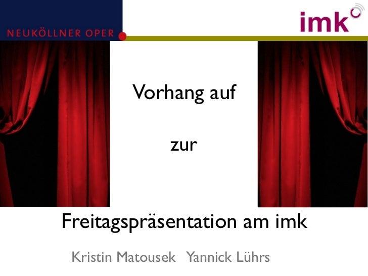 Vorhang auf               zurFreitagspräsentation am imk Kristin Matousek Yannick Lührs
