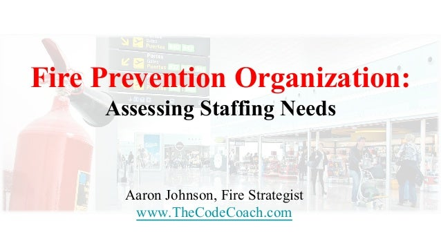 Fire Prevention Organization: Assessing Staffing Needs Aaron Johnson, Fire Strategist www.TheCodeCoach.com