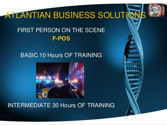 ATLANTIAN BUSINESS SOLUTIONS  FIRST PERSON ON THE SCENE            F-POS   BASIC 10 Hours OF TRAININGINTERMEDIATE 30 Hours...