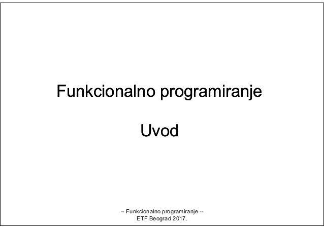FunkcionalnoFunkcionalno programiranjeprogramiranje UvodUvod -- Funkcionalno programiranje -- ETF Beograd 2017.