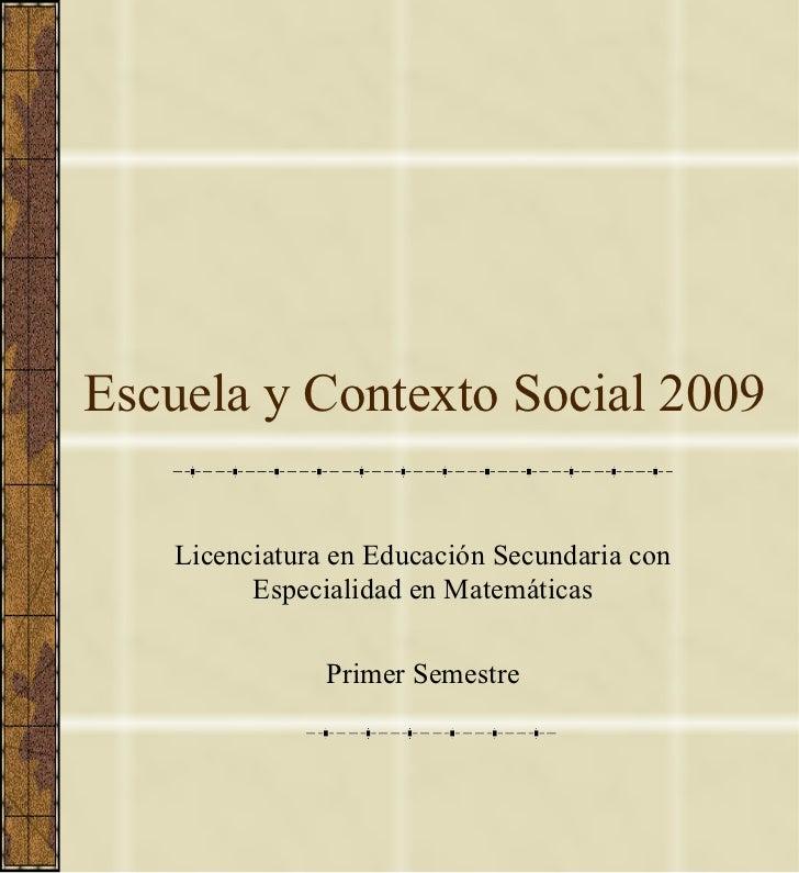 Escuela y Contexto Social 2009 Licenciatura en Educación Secundaria con Especialidad en Matemáticas Primer Semestre