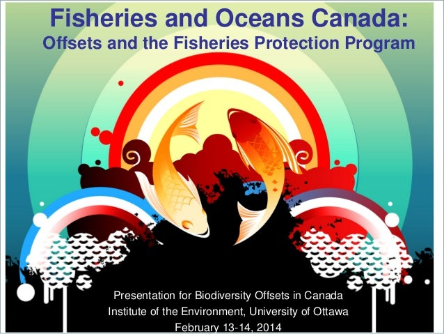 Fisheries and Oceans Canada: Offsets and the Fisheries Protection Program  Presentation for Biodiversity Offsets in Canada...
