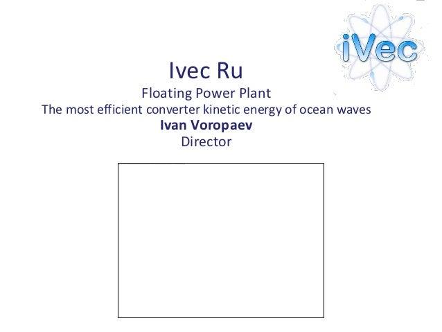 Ivec Ru                 Floating Power PlantThe most efficient converter kinetic energy of ocean waves                    ...