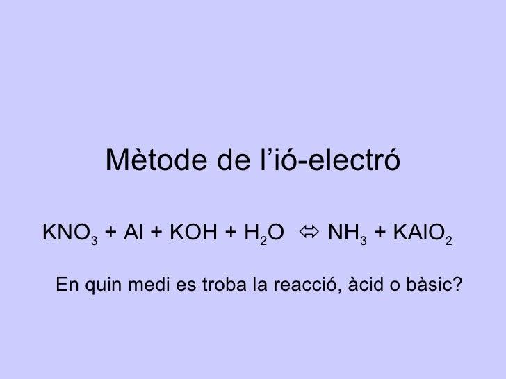 KNO 3  + Al + KOH + H 2 O    NH 3  + KAlO 2 Mètode de l'ió-electró En quin medi es troba la reacció, àcid o bàsic?
