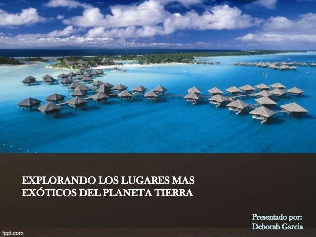 EXPLORANDO LOS LUGARES MAS EXÓTICOS DEL PLANETA TIERRA Presentado por: Deborah Garcia
