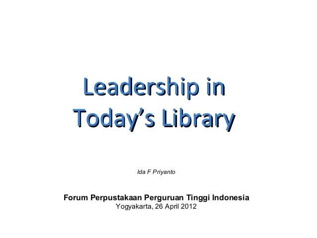 Leadership inLeadership in Today's LibraryToday's Library Forum Perpustakaan Perguruan Tinggi Indonesia Yogyakarta, 26 Apr...