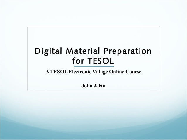 Digital Material Preparation for TESOL A TESOL Electronic Village Online Course John Allan