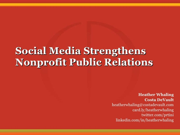 Social Media Strengthens Nonprofit Public Relations Heather Whaling Costa DeVault [email_address] card.ly/heatherwhaling t...