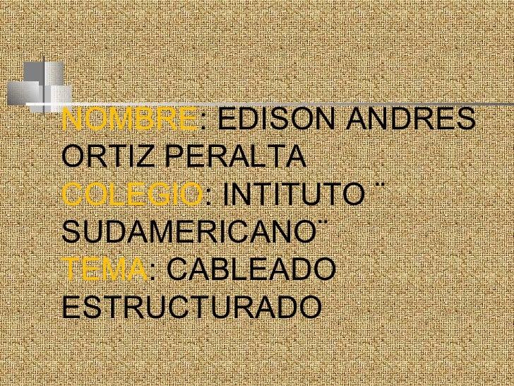 NOMBRE : EDISON ANDRES ORTIZ PERALTA COLEGIO : INTITUTO ¨ SUDAMERICANO¨ TEMA : CABLEADO ESTRUCTURADO