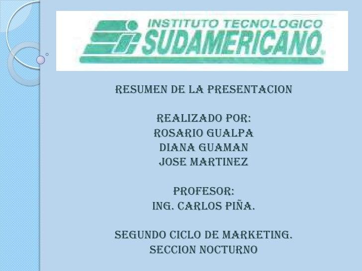 RESUMEN DE LA PRESENTACION<br />REALIZADO POR: <br />ROSARIO GUALPA <br />DIANA GUAMAN<br />JOSE MARTINEZ<br />PROFESOR:<b...