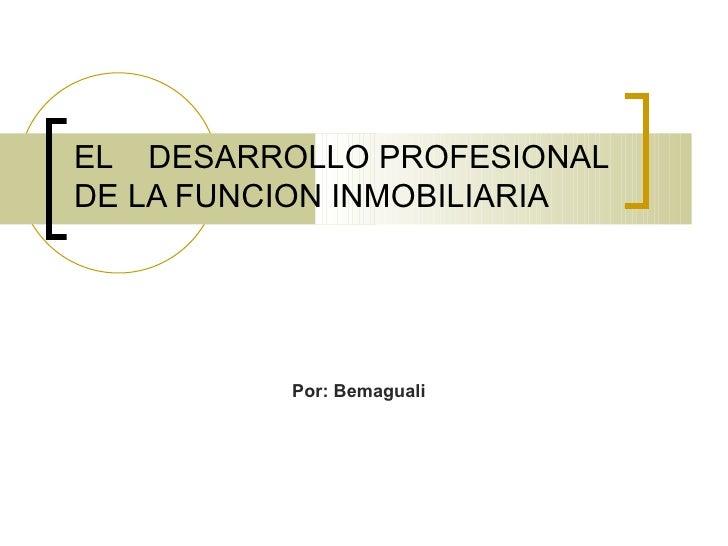 EL  DESARROLLO PROFESIONAL DE LA FUNCION INMOBILIARIA Por: Bemaguali