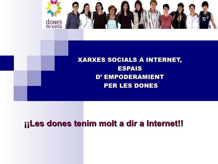 XARXES SOCIALS A INTERNET,  ESPAIS  D' EMPODERAMIENT  PER LES DONES ¡¡Les dones tenim molt a dir a Internet!!