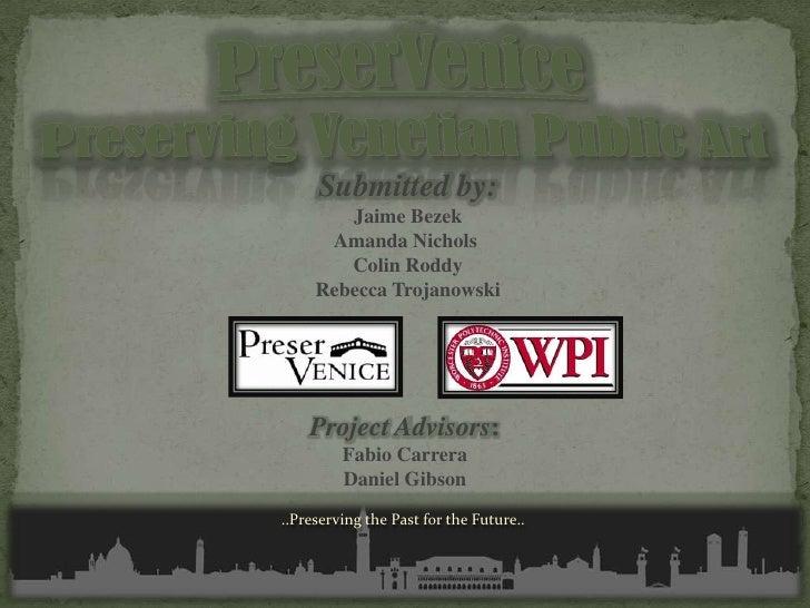 PreserVenicePreserving Venetian Public Art<br />Submitted by:<br />Jaime Bezek<br />Amanda Nichols <br />Colin Roddy<br />...