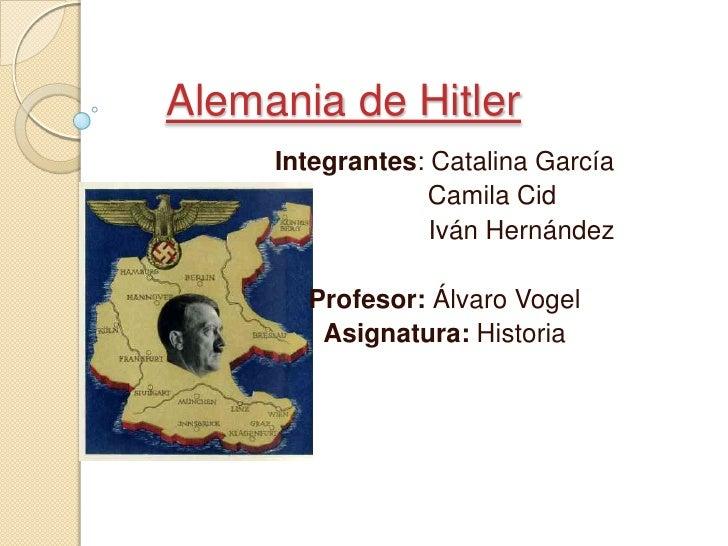 Alemania de Hitler  <br />Integrantes: Catalina García<br />             Camila Cid <br />                     Iván Hernán...