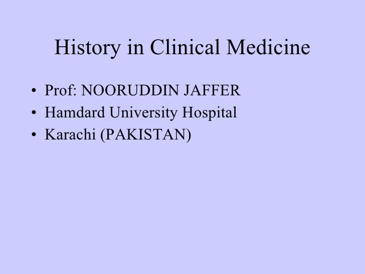 History in Clinical Medicine <ul><li>Prof: NOORUDDIN JAFFER </li></ul><ul><li>Hamdard University Hospital </li></ul><ul><l...
