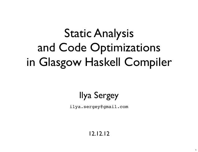 Static Analysis   and Code Optimizationsin Glasgow Haskell Compiler           Ilya Sergey        ilya.sergey@gmail.com    ...