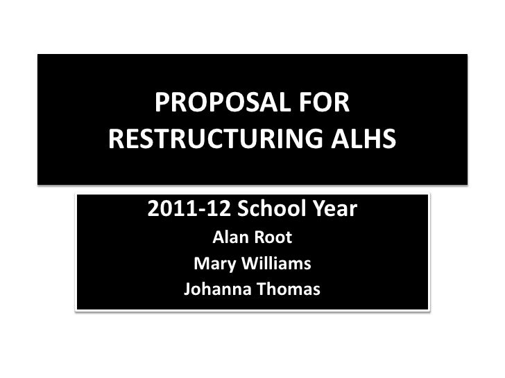 Proposal for Restructuring ALHS<br />2011-12 School Year<br />Alan Root<br />Mary Williams<br />Johanna Thomas<br />