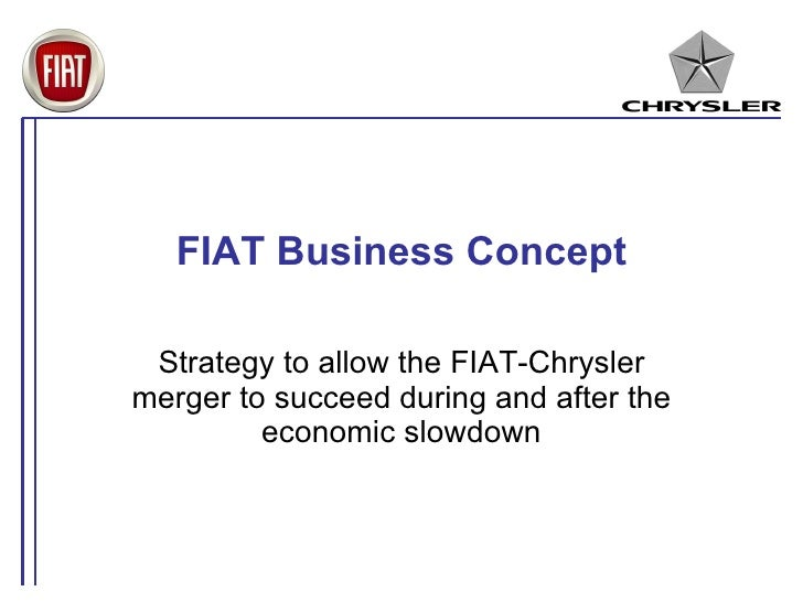FIAT Business Concept   Strategy to allow the FIAT-Chrysler merger to succeed during and after the          economic slowd...