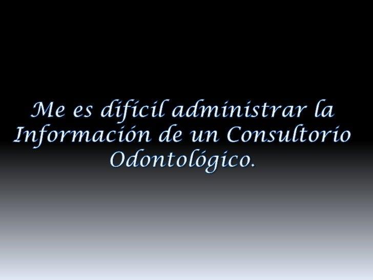 Me es difícil administrar la <br />Información de un Consultorio Odontológico.<br />