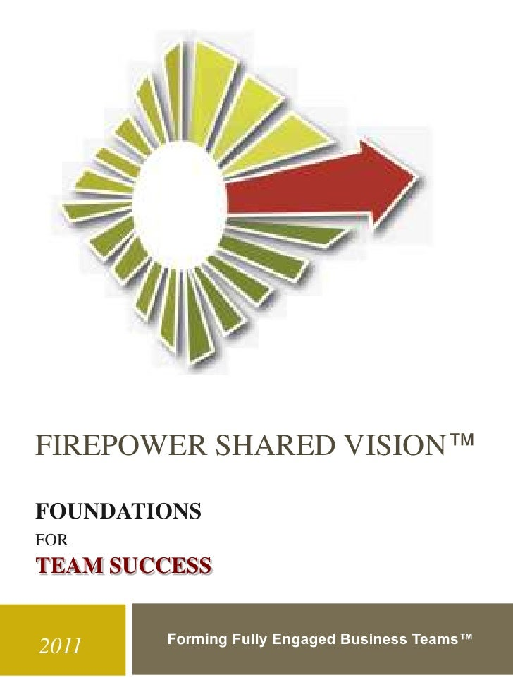 FIREPOWER SHARED VISION™FOUNDATIONSFORTEAM SUCCESS        Forming Fully Engaged Business Teams™2011
