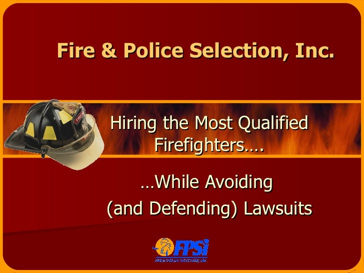 Fire & Police Selection, Inc. Hiring the Most Qualified Firefighters…. … While Avoiding  (and Defending) Lawsuits