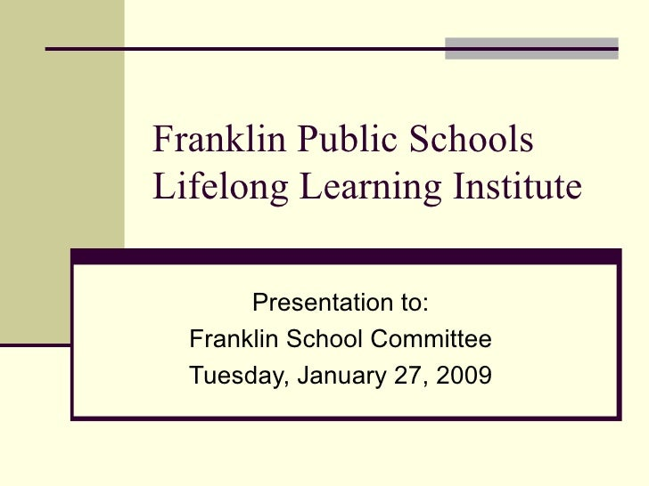 Franklin Public Schools Lifelong Learning Institute Presentation to: Franklin School Committee Tuesday, January 27, 2009