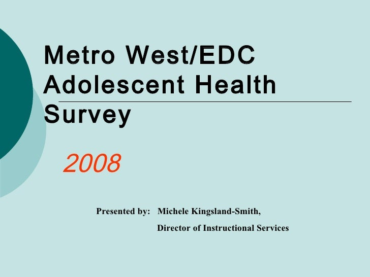 Metro West/EDC Adolescent Health  Survey 2008 Presented by:  Michele Kingsland-Smith,  Director of Instructional Services