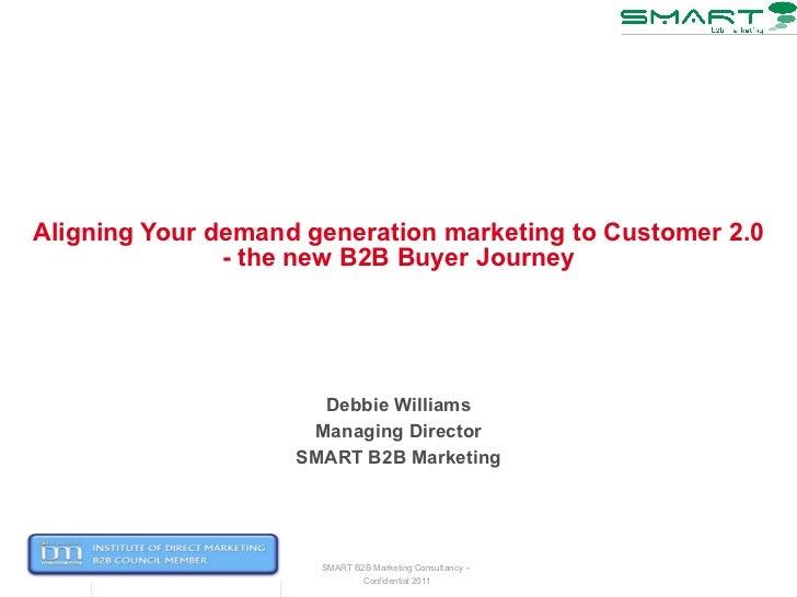Aligning Your demand generation marketing to Customer 2.0 - the new B2B Buyer Journey Debbie Williams Managing Director SM...