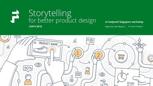 Storytelling for better product design Mario Van der Meulen • Principal Designer A Foolproof Singapore workshop UXPH 2018