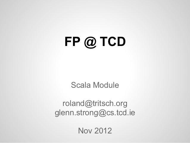 FP @ TCD    Scala Module  roland@tritsch.orgglenn.strong@cs.tcd.ie      Nov 2012
