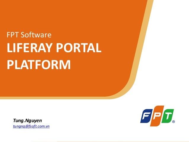 © Copyright 2011 FPT Software 1 FPT Software LIFERAY PORTAL PLATFORM Tung.Nguyen tungnq@fsoft.com.vn