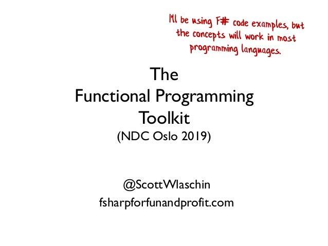 The Functional Programming Toolkit (NDC Oslo 2019) @ScottWlaschin fsharpforfunandprofit.com