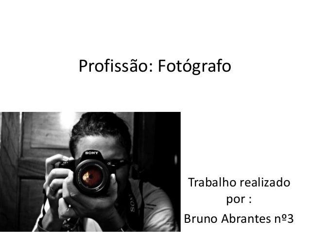 Profissão: Fotógrafo  Trabalho realizado por : Bruno Abrantes nº3