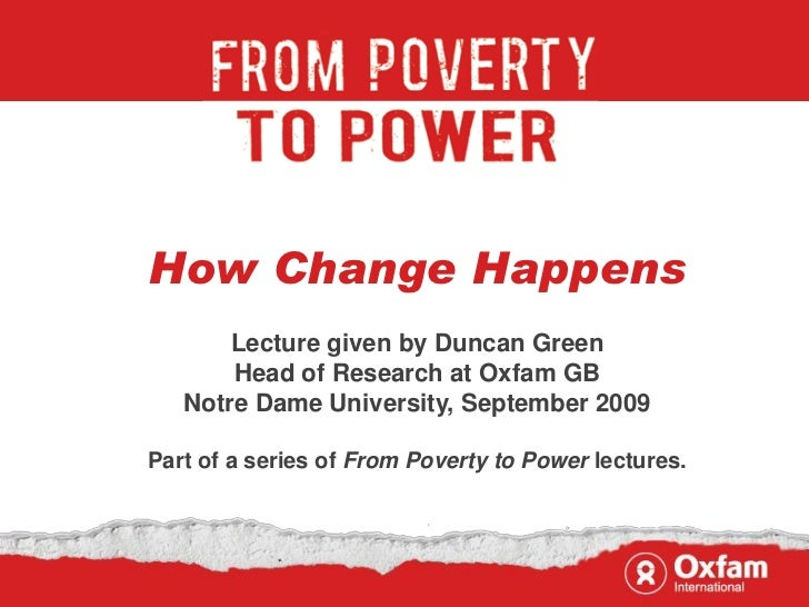 How Change Happens       Lecture given by Duncan Green       Head of Research at Oxfam GB   Notre Dame University, Septemb...