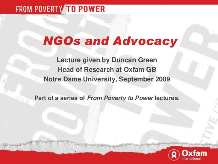 NGOs and Advocacy       Lecture given by Duncan Green       Head of Research at Oxfam GB   Notre Dame University, Septembe...