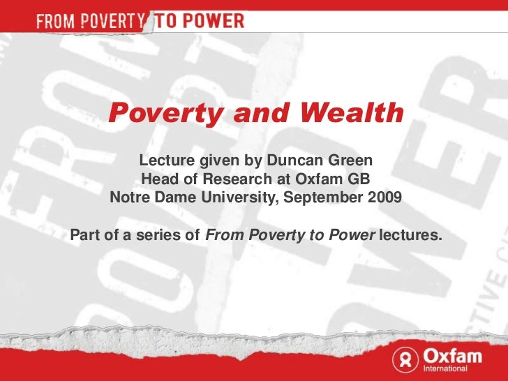 Poverty and Wealth         Lecture given by Duncan Green         Head of Research at Oxfam GB     Notre Dame University, S...