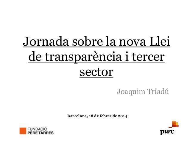 Jornada sobre la nova Llei de transparència i tercer sector Joaquim Triadú Barcelona, 18 de febrer de 2014