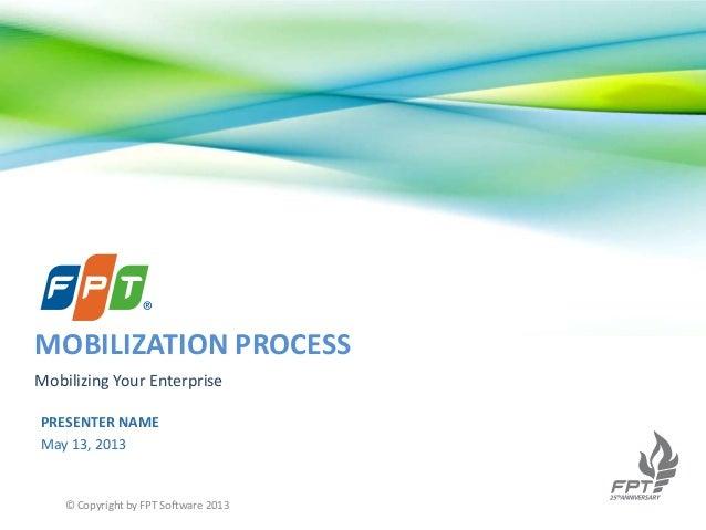PRESENTER NAMEMay 13, 2013MOBILIZATION PROCESSMobilizing Your Enterprise© Copyright by FPT Software 2013