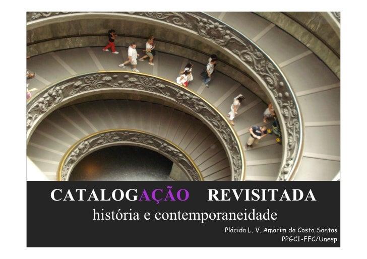 CATALOGAÇÃO REVISITADA   história e contemporaneidade                       Plácida L. V. Amorim da Costa Santos          ...