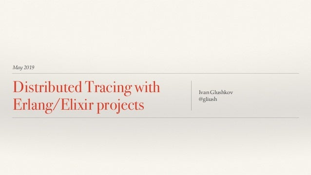 May 2019 Distributed Tracing with Erlang/Elixir projects Ivan Glushkov  @gliush