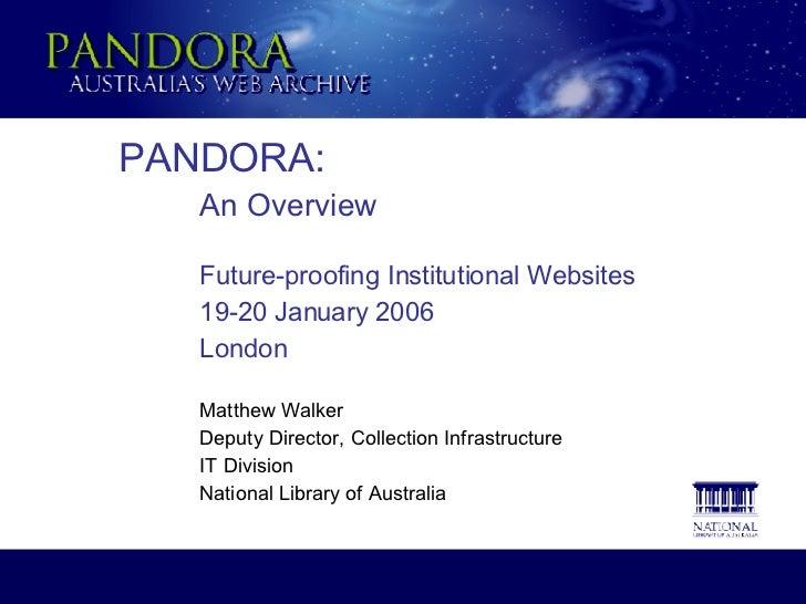 PANDORA: An Overview Future-proofing Institutional Websites 19-20 January 2006 London Matthew Walker Deputy Director, Coll...