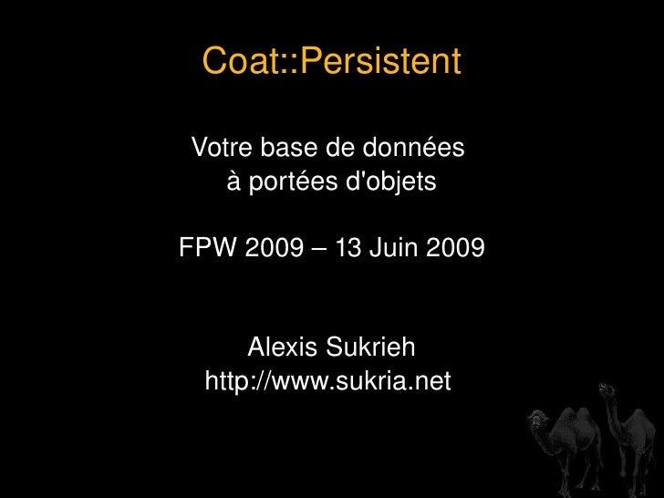 Coat::Persistent Votre base de données  à portées d'objets FPW 2009 – 13 Juin 2009 Alexis Sukrieh http://www.sukria.net