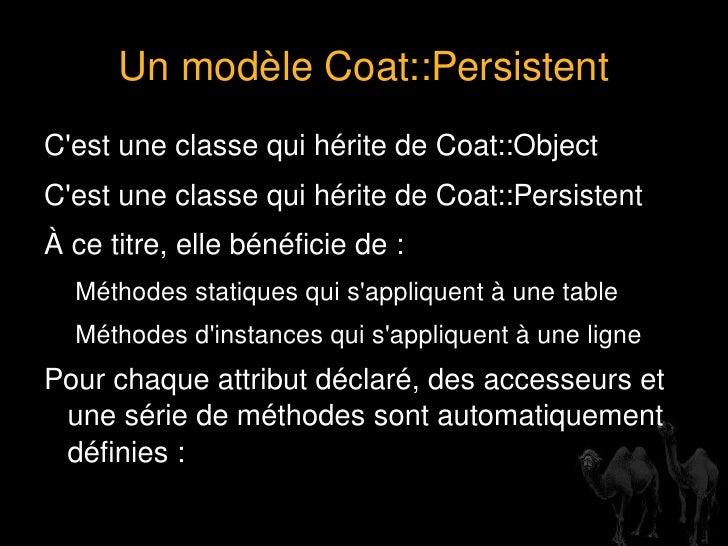 Avec Coat::Persistent foreach   my   $obj  (Table->find())  { # ici on joue avec $obj ... } Je crois que le chat s'est cal...