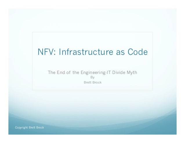 NFV: Infrastructure as Code  The End of the Engineering-IT Divide Myth  By  Brett Brock  Copyright Brett Brock