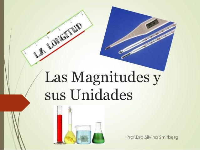 Las Magnitudes y sus Unidades Prof.Dra.Silvina Smitberg