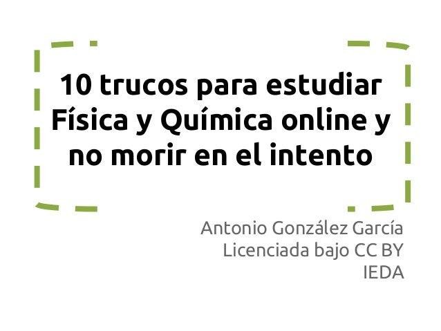 10 trucos para estudiar Física y Química online y no morir en el intento Antonio González García Licenciada bajo CC BY IED...