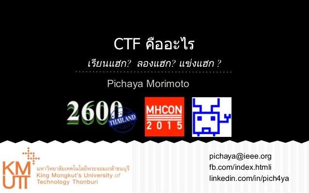 CTF คืออะไร เรียนแฮก? ลองแฮก? แขงแฮก ? pichaya@ieee.org fb.com/index.htmli linkedin.com/in/pich4ya Pichaya Morimoto